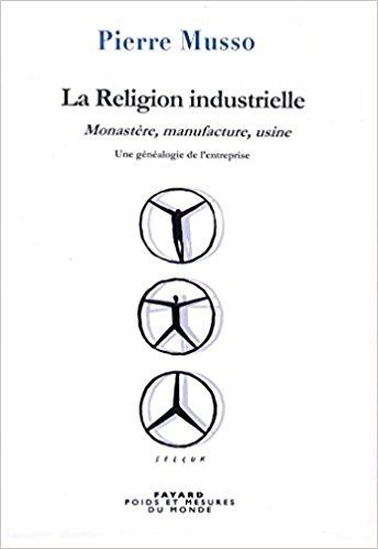 La Religion industrielle: Monastère, manufacture, usine. Une généalogie de l'entreprise