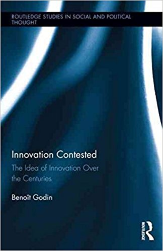 Innovation Contested : The Idea of Innovation Over the Centuries