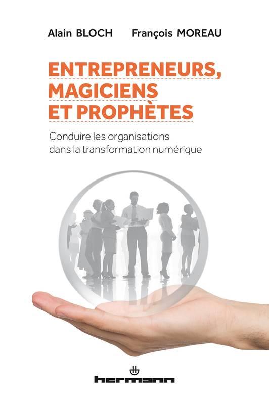 Entrepreneurs, magiciens et prophètes: Conduire les organisations dans la transformation numérique
