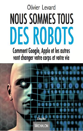 Nous sommes tous des robots:Comment Google, Apple et les autres vont changer votre corps et votre vie