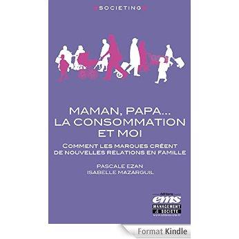 Maman, Papa... la consommation et moi: Comment les marques créent de nouvelles relations en famille